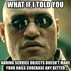 Service Objectを追加したところであんたのRailsコードベースが今より良くなることはねえと言ったらどうするよ?